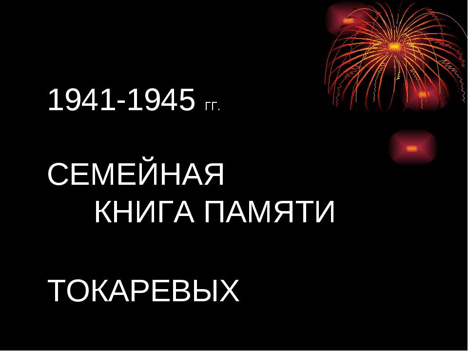 1941-1945 ГГ. СЕМЕЙНАЯ КНИГА ПАМЯТИ   ТОКАРЕВЫХ