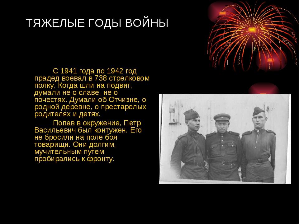 ТЯЖЕЛЫЕ ГОДЫ ВОЙНЫ  С 1941 года по 1942 год прадед воевал в 738 стрелково...