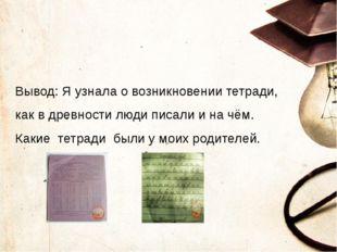 Вывод: Я узнала о возникновении тетради, как в древности люди писали и на чё