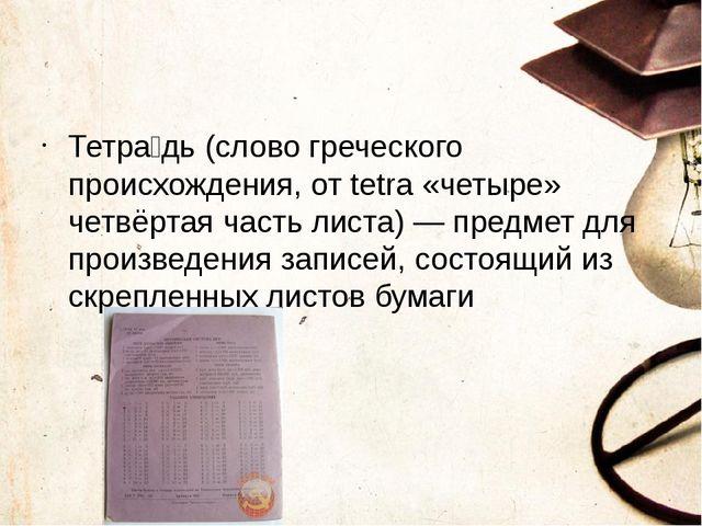 Тетра́дь (слово греческого происхождения, от tetra «четыре» четвёртая часть...