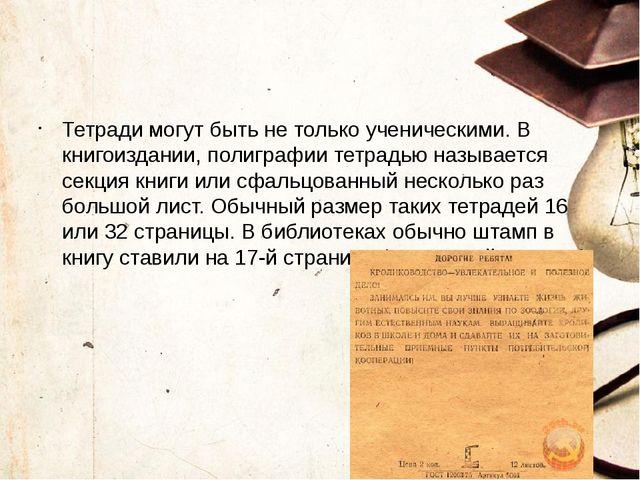 Тетради могут быть не только ученическими. В книгоиздании, полиграфии тетрад...