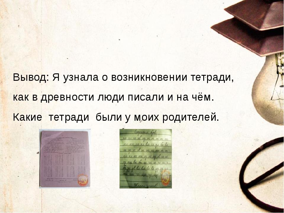 Вывод: Я узнала о возникновении тетради, как в древности люди писали и на чё...