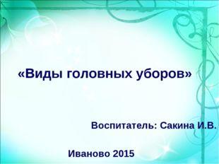 «Виды головных уборов» Воспитатель: Сакина И.В. Иваново 2015