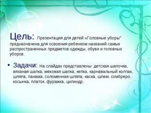 """Цель: Презентация для детей «Головные уборы"""" предназначена для освоения ребен"""