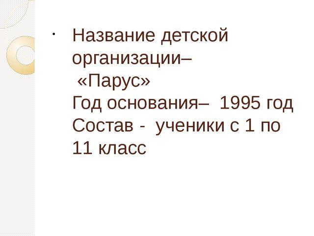 Название детской организации– «Парус» Год основания– 1995 год Состав - ученик...