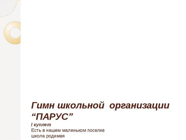 """Гимн школьной организации """"ПАРУС"""" І куплет Есть в нашем маленьком поселке шк..."""