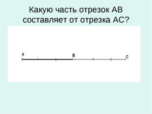 Какую часть отрезок АВ составляет от отрезка АС?