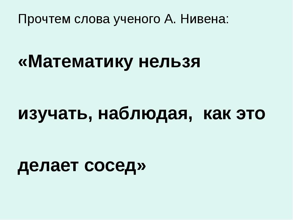 Прочтем слова ученого А. Нивена: «Математику нельзя изучать, наблюдая, как эт...