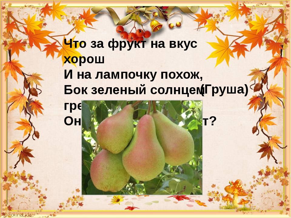 Что за фрукт на вкус хорош И на лампочку похож, Бок зеленый солнцем греет, Он...