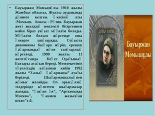 Бауыржан Момышұлы 1910 жылы Жамбыл облысы, Жуалы ауданында дүниеге келген. Әк
