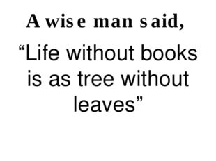 """A wise man said, """"Life without books is as tree without leaves"""""""