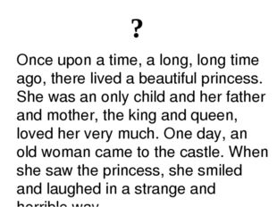 ? Once upon a time, a long, long time ago, there lived a beautiful princess.