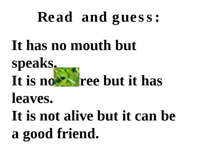 Read and guess: It has no mouth but speaks. It is not a tree but it has leave...