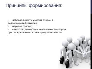 Принципы формирования: •добровольность участия сторон в деятельности Комисси