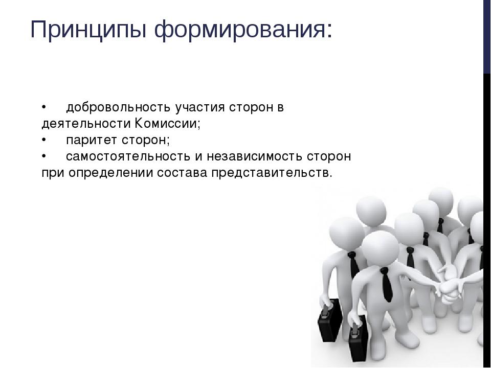 Принципы формирования: •добровольность участия сторон в деятельности Комисси...