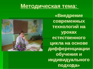 Методическая тема: «Внедрение современных технологий на уроках естественного