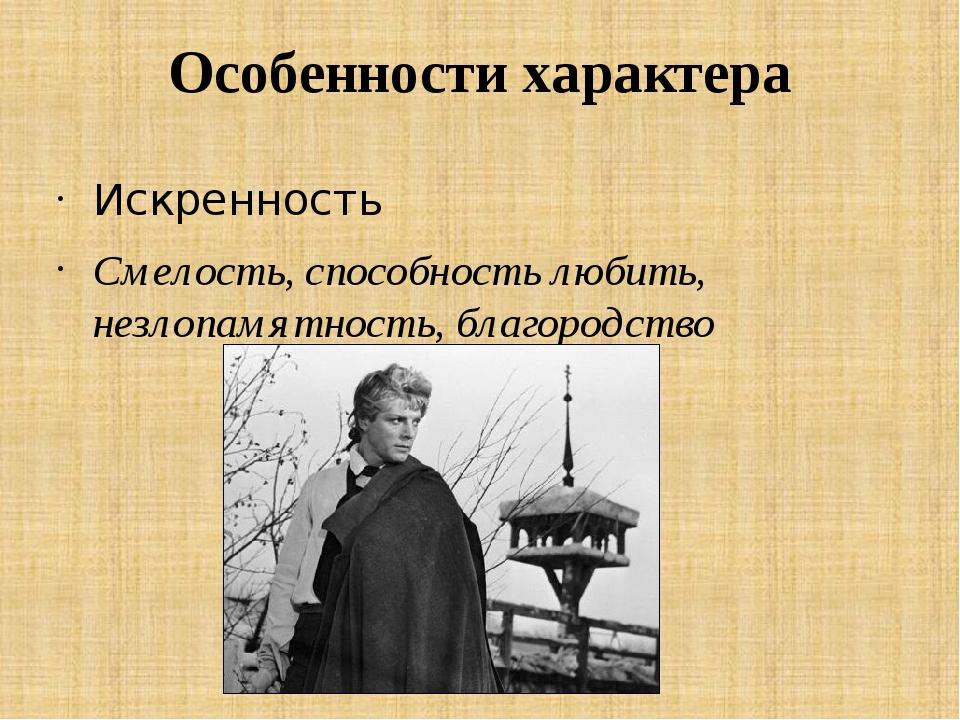 Особенности характера Искренность Смелость, способность любить, незлопамятнос...