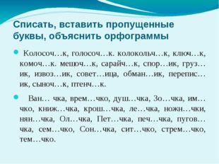 Списать, вставить пропущенные буквы, объяснить орфограммы Колосоч…к, голосоч