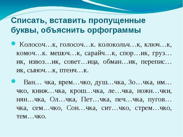 Списать, вставить пропущенные буквы, объяснить орфограммы Колосоч…к, голосоч...