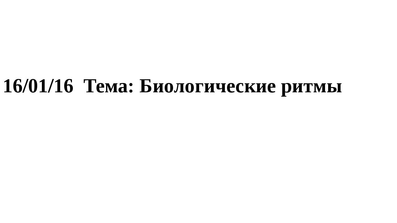 16/01/16 Тема: Биологические ритмы