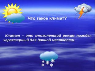 Что такое климат? Климат – это многолетний режим погоды, характерный для данн
