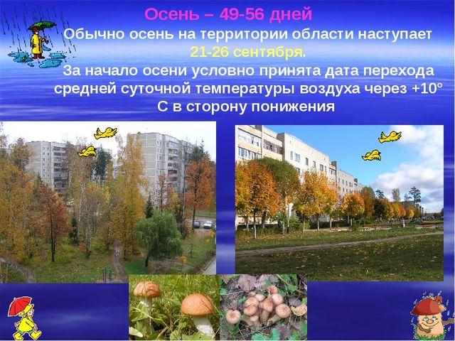 Осень – 49-56 дней Обычно осень на территории области наступает 21-26 сентя...