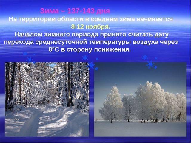 Зима – 137-143 дня На территории области в среднем зима начинается 8-12 ноя...