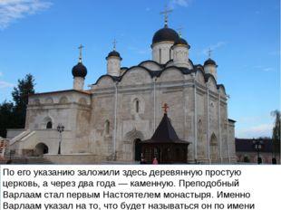 По его указанию заложили здесь деревянную простую церковь, а через два года —