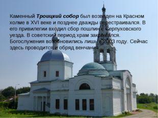 КаменныйТроицкий соборбыл возведен на Красном холме в XVI веке и позднее дв