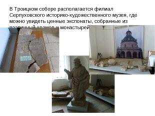 В Троицком соборе располагается филиал Серпуховского историко-художественного