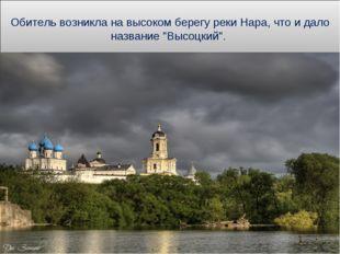 """Обитель возникла на высоком берегу реки Нара, что и дало название """"Высоцкий""""."""