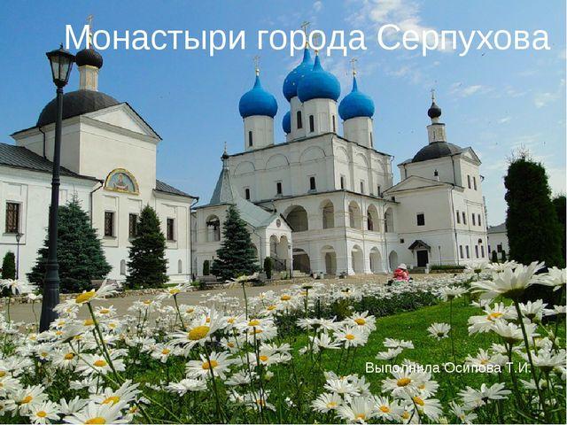 Монастыри города Серпухова Выполнила Осипова Т.И.