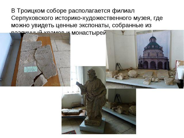 В Троицком соборе располагается филиал Серпуховского историко-художественного...