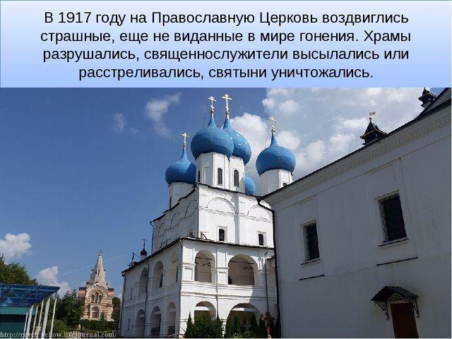 В 1917 году на Православную Церковь воздвиглись страшные, еще не виданные в м...
