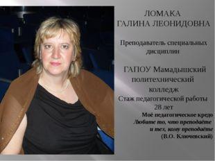 ЛОМАКА ГАЛИНА ЛЕОНИДОВНА Преподаватель специальных дисциплин ГАПОУ Мамадышск