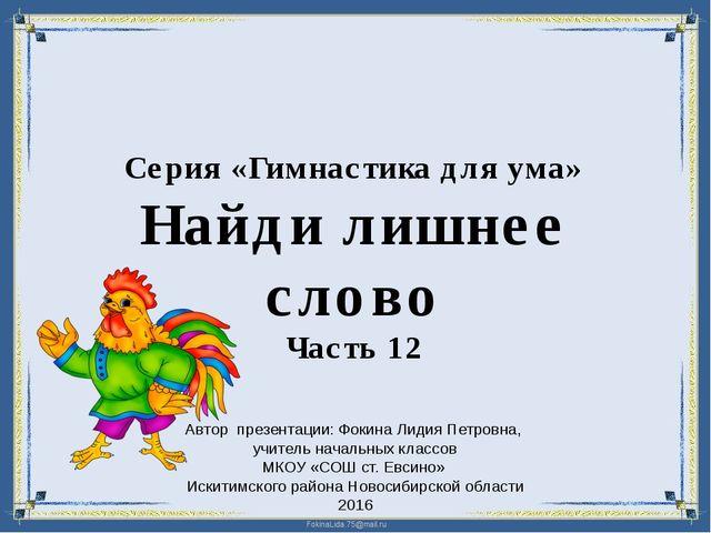 Серия «Гимнастика для ума» Найди лишнее слово Часть 12 Автор презентации: Фок...