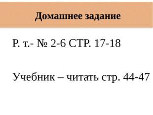 Р. т.- № 2-6 СТР. 17-18 Учебник – читать стр. 44-47 Домашнее задание