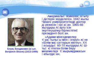 Блум, Бенджамин (ағыл. Benjamin Bloom) (1913-1999) Америкалық психолог, оқыту