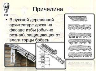 Причелина В русской деревянной архитектуре доска на фасаде избы (обычно резна