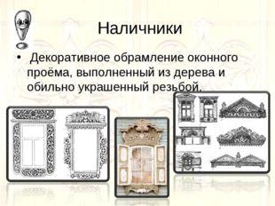 Наличники Декоративное обрамление оконного проёма, выполненный из дерева и о
