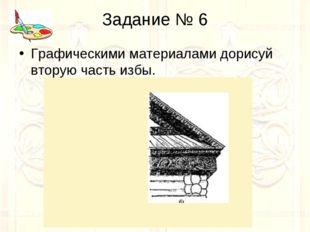 Задание № 6 Графическими материалами дорисуй вторую часть избы.