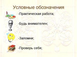 Условные обозначения -Практическая работа; -Будь внимателен; -Запомни; -Прове