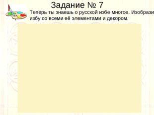 Задание № 7 Теперь ты знаешь о русской избе многое. Изобрази избу со всеми её