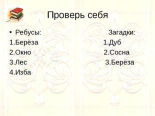 Проверь себя Ребусы: Загадки: 1.Берёза 1.Дуб 2.Окно 2.Сосна 3.Лес 3.Берёза 4.