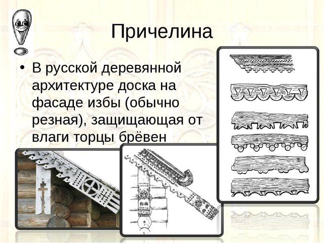 Причелина В русской деревянной архитектуре доска на фасаде избы (обычно резна...
