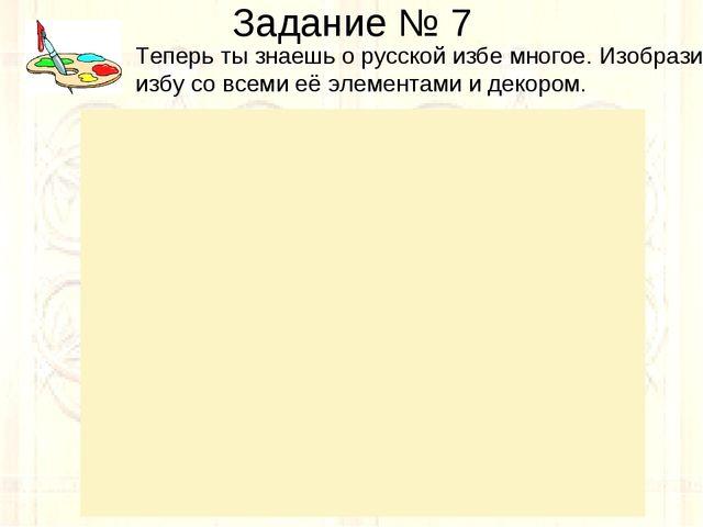 Задание № 7 Теперь ты знаешь о русской избе многое. Изобрази избу со всеми её...