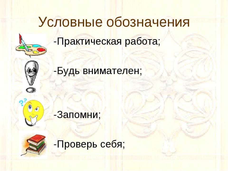 Условные обозначения -Практическая работа; -Будь внимателен; -Запомни; -Прове...