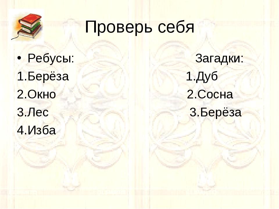 Проверь себя Ребусы: Загадки: 1.Берёза 1.Дуб 2.Окно 2.Сосна 3.Лес 3.Берёза 4....