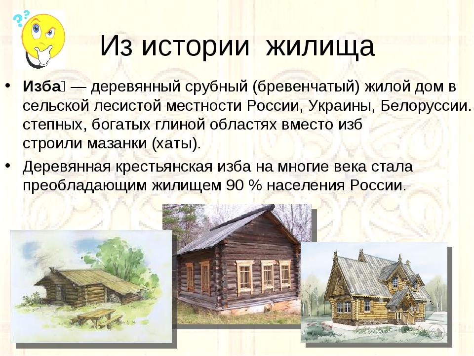 Из истории жилища Изба́— деревянныйсрубный(бревенчатый) жилой дом в сельск...