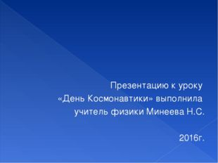 Презентацию к уроку «День Космонавтики» выполнила учитель физики Минеева Н.С.